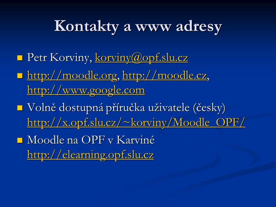 Kontakty a www adresy Petr Korviny, korviny@opf.slu.cz Petr Korviny, korviny@opf.slu.czkorviny@opf.slu.cz http://moodle.org, http://moodle.cz, http://www.google.com http://moodle.org, http://moodle.cz, http://www.google.com http://moodle.orghttp://moodle.cz http://www.google.com http://moodle.orghttp://moodle.cz http://www.google.com Volně dostupná příručka uživatele (česky) http://x.opf.slu.cz/~korviny/Moodle_OPF/ Volně dostupná příručka uživatele (česky) http://x.opf.slu.cz/~korviny/Moodle_OPF/ http://x.opf.slu.cz/~korviny/Moodle_OPF/ Moodle na OPF v Karviné http://elearning.opf.slu.cz Moodle na OPF v Karviné http://elearning.opf.slu.cz http://elearning.opf.slu.cz