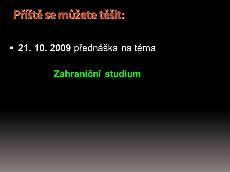Příště se můžete těšit:  21. 10. 2009 přednáška na téma Zahraniční studium