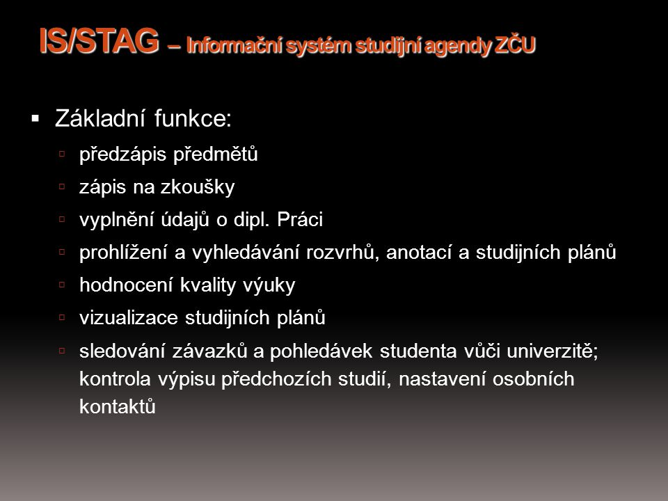 IS/STAG – Informační systém studijní agendy ZČU  Základní funkce:  předzápis předmětů  zápis na zkoušky  vyplnění údajů o dipl. Práci  prohlížení