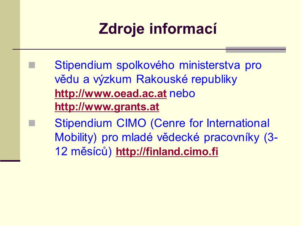 Zdroje informací Stipendium spolkového ministerstva pro vědu a výzkum Rakouské republiky http://www.oead.ac.at nebo http://www.grants.at http://www.oead.ac.at http://www.grants.at Stipendium CIMO (Cenre for International Mobility) pro mladé vědecké pracovníky (3- 12 měsíců) http://finland.cimo.fi http://finland.cimo.fi