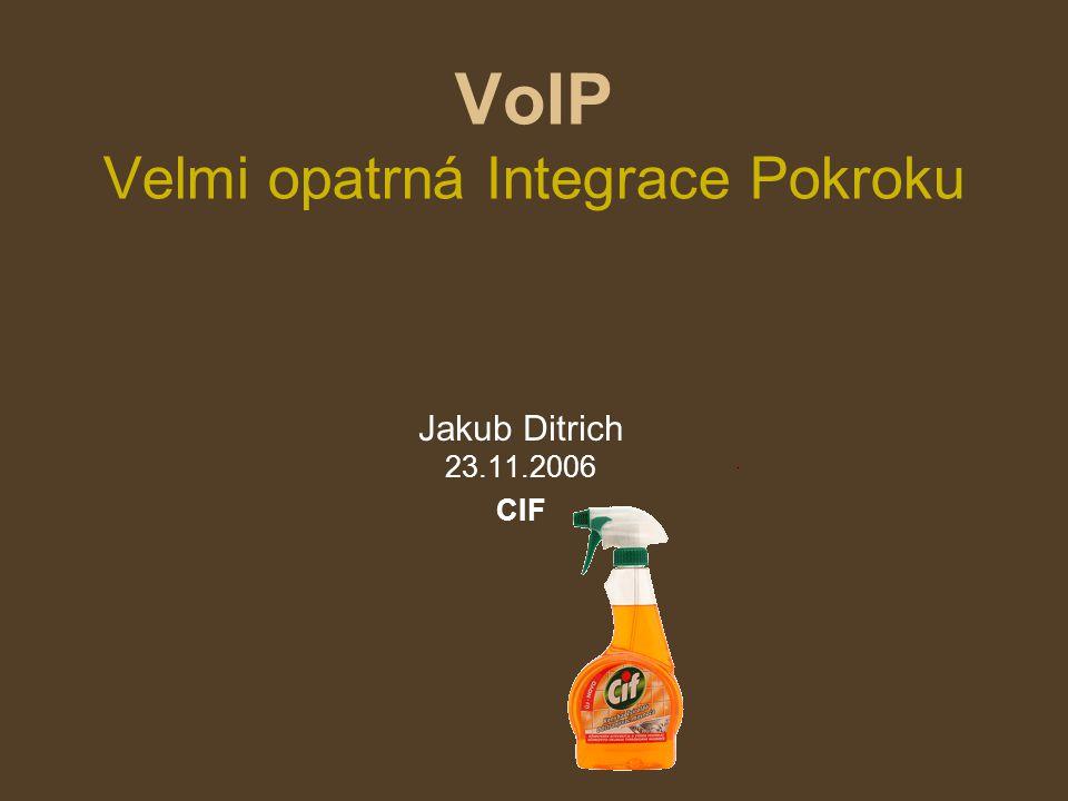 VoIP Velmi opatrná Integrace Pokroku Jakub Ditrich 23.11.2006 CIF