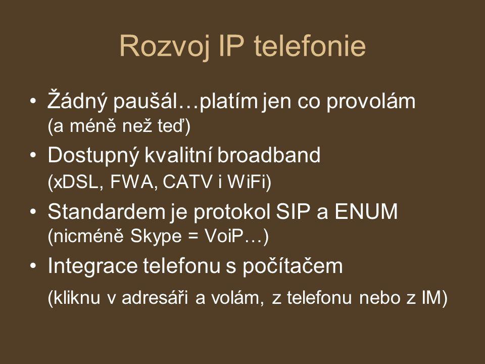 Rozvoj IP telefonie Žádný paušál…platím jen co provolám (a méně než teď) Dostupný kvalitní broadband (xDSL, FWA, CATV i WiFi) Standardem je protokol SIP a ENUM (nicméně Skype = VoiP…) Integrace telefonu s počítačem (kliknu v adresáři a volám, z telefonu nebo z IM)