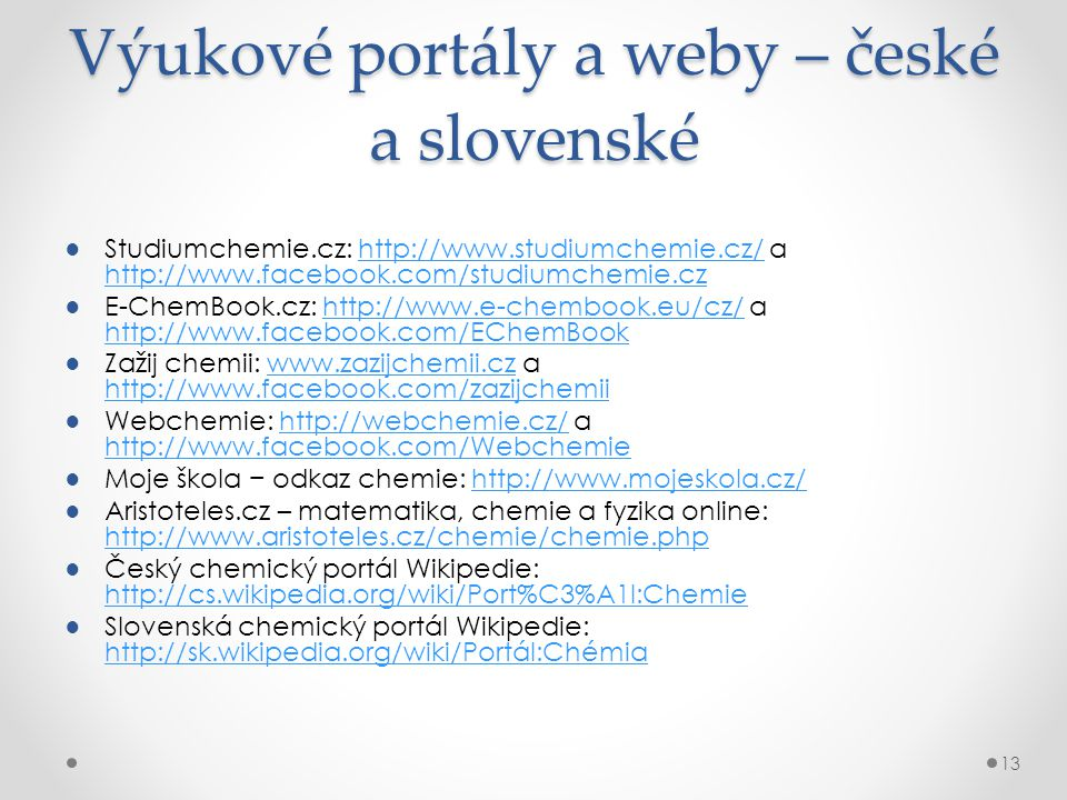 Výukové portály a weby – české a slovenské ●Studiumchemie.cz: http://www.studiumchemie.cz/ a http://www.facebook.com/studiumchemie.czhttp://www.studiumchemie.cz/ http://www.facebook.com/studiumchemie.cz ●E-ChemBook.cz: http://www.e-chembook.eu/cz/ a http://www.facebook.com/EChemBookhttp://www.e-chembook.eu/cz/ http://www.facebook.com/EChemBook ●Zažij chemii: www.zazijchemii.cz a http://www.facebook.com/zazijchemiiwww.zazijchemii.cz http://www.facebook.com/zazijchemii ●Webchemie: http://webchemie.cz/ a http://www.facebook.com/Webchemiehttp://webchemie.cz/ http://www.facebook.com/Webchemie ●Moje škola − odkaz chemie: http://www.mojeskola.cz/http://www.mojeskola.cz/ ●Aristoteles.cz – matematika, chemie a fyzika online: http://www.aristoteles.cz/chemie/chemie.php http://www.aristoteles.cz/chemie/chemie.php ●Český chemický portál Wikipedie: http://cs.wikipedia.org/wiki/Port%C3%A1l:Chemie http://cs.wikipedia.org/wiki/Port%C3%A1l:Chemie ●Slovenská chemický portál Wikipedie: http://sk.wikipedia.org/wiki/Portál:Chémia http://sk.wikipedia.org/wiki/Portál:Chémia 13