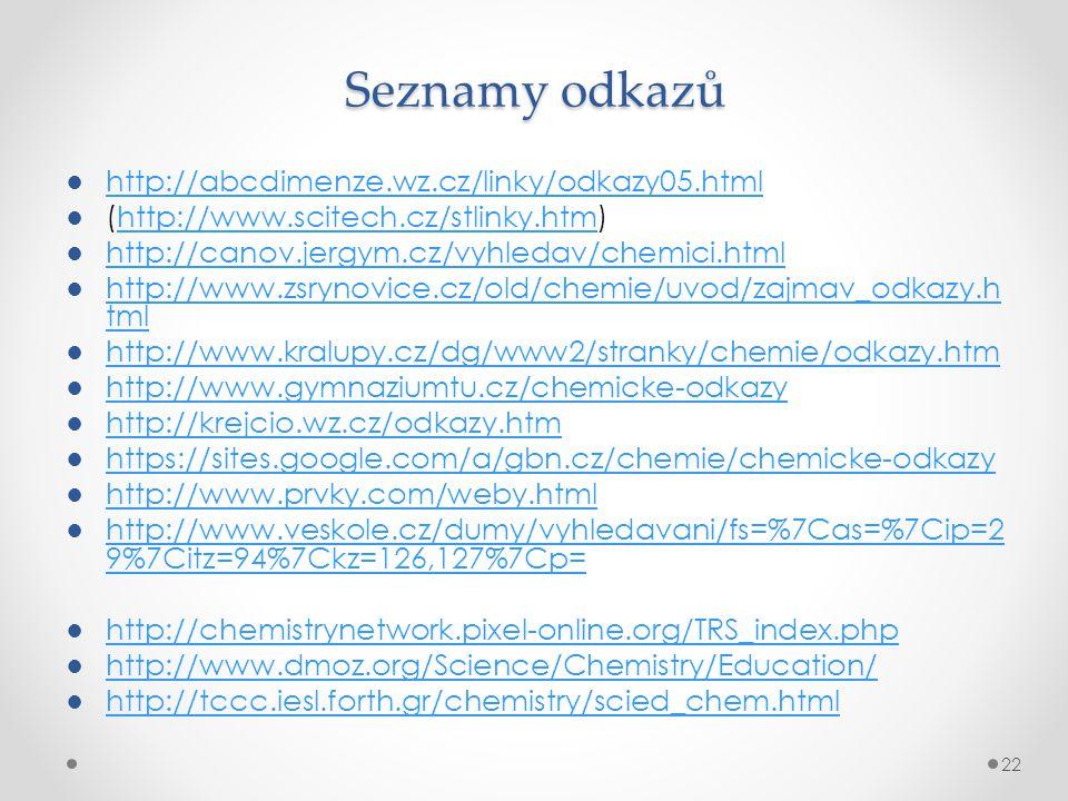 Seznamy odkazů ●http://abcdimenze.wz.cz/linky/odkazy05.htmlhttp://abcdimenze.wz.cz/linky/odkazy05.html ●(http://www.scitech.cz/stlinky.htm)http://www.scitech.cz/stlinky.htm ●http://canov.jergym.cz/vyhledav/chemici.htmlhttp://canov.jergym.cz/vyhledav/chemici.html ●http://www.zsrynovice.cz/old/chemie/uvod/zajmav_odkazy.h tmlhttp://www.zsrynovice.cz/old/chemie/uvod/zajmav_odkazy.h tml ●http://www.kralupy.cz/dg/www2/stranky/chemie/odkazy.htmhttp://www.kralupy.cz/dg/www2/stranky/chemie/odkazy.htm ●http://www.gymnaziumtu.cz/chemicke-odkazyhttp://www.gymnaziumtu.cz/chemicke-odkazy ●http://krejcio.wz.cz/odkazy.htmhttp://krejcio.wz.cz/odkazy.htm ●https://sites.google.com/a/gbn.cz/chemie/chemicke-odkazyhttps://sites.google.com/a/gbn.cz/chemie/chemicke-odkazy ●http://www.prvky.com/weby.htmlhttp://www.prvky.com/weby.html ●http://www.veskole.cz/dumy/vyhledavani/fs=%7Cas=%7Cip=2 9%7Citz=94%7Ckz=126,127%7Cp=http://www.veskole.cz/dumy/vyhledavani/fs=%7Cas=%7Cip=2 9%7Citz=94%7Ckz=126,127%7Cp= ●http://chemistrynetwork.pixel-online.org/TRS_index.phphttp://chemistrynetwork.pixel-online.org/TRS_index.php ●http://www.dmoz.org/Science/Chemistry/Education/http://www.dmoz.org/Science/Chemistry/Education/ ●http://tccc.iesl.forth.gr/chemistry/scied_chem.htmlhttp://tccc.iesl.forth.gr/chemistry/scied_chem.html 22
