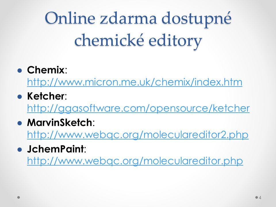 Online zdarma dostupné chemické editory ● Chemix : http://www.micron.me.uk/chemix/index.htm http://www.micron.me.uk/chemix/index.htm ● Ketcher : http://ggasoftware.com/opensource/ketcher http://ggasoftware.com/opensource/ketcher ● MarvinSketch : http://www.webqc.org/moleculareditor2.php http://www.webqc.org/moleculareditor2.php ● JchemPaint : http://www.webqc.org/moleculareditor.php http://www.webqc.org/moleculareditor.php 4