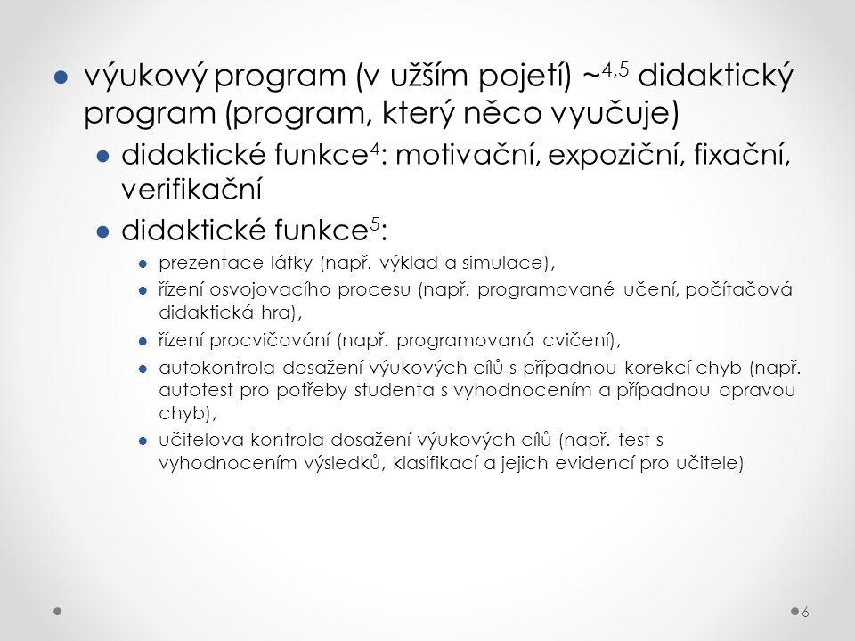 6 ●výukový program (v užším pojetí) ~ 4,5 didaktický program (program, který něco vyučuje) ●didaktické funkce 4 : motivační, expoziční, fixační, verifikační ●didaktické funkce 5 : ●prezentace látky (např.