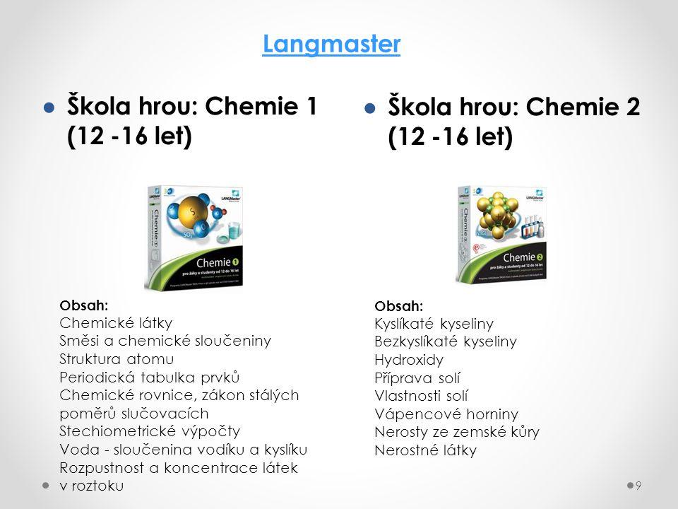 ● Škola hrou: Chemie 1 (12 -16 let) 9 Langmaster ● Škola hrou: Chemie 2 (12 -16 let) Obsah: Chemické látky Směsi a chemické sloučeniny Struktura atomu Periodická tabulka prvků Chemické rovnice, zákon stálých poměrů slučovacích Stechiometrické výpočty Voda - sloučenina vodíku a kyslíku Rozpustnost a koncentrace látek v roztoku Obsah: Kyslíkaté kyseliny Bezkyslíkaté kyseliny Hydroxidy Příprava solí Vlastnosti solí Vápencové horniny Nerosty ze zemské kůry Nerostné látky