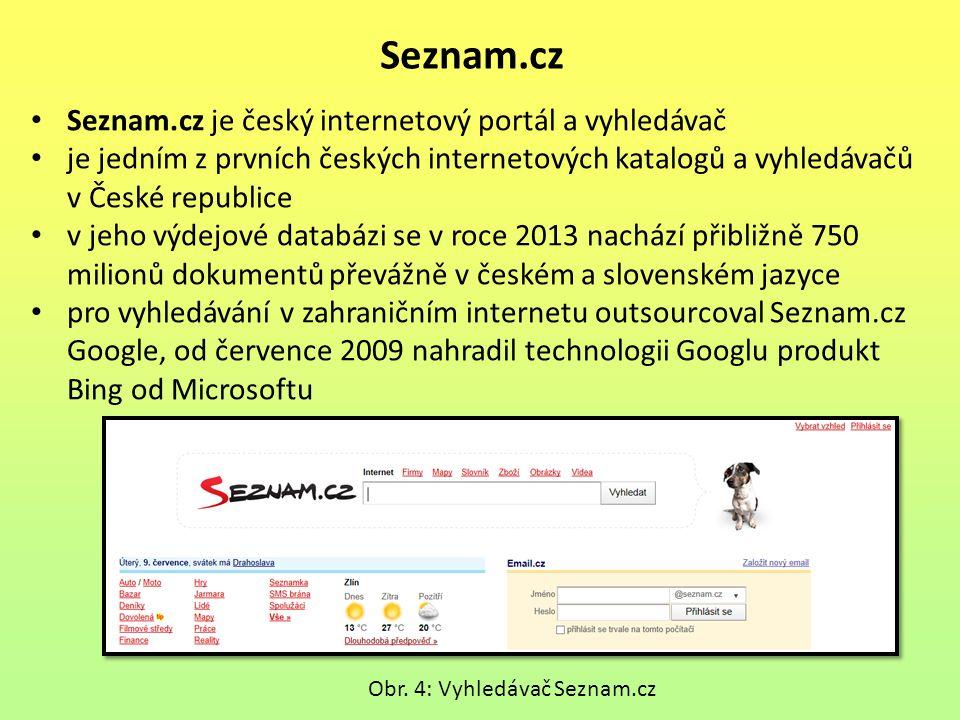 Seznam.cz Seznam.cz je český internetový portál a vyhledávač je jedním z prvních českých internetových katalogů a vyhledávačů v České republice v jeho výdejové databázi se v roce 2013 nachází přibližně 750 milionů dokumentů převážně v českém a slovenském jazyce pro vyhledávání v zahraničním internetu outsourcoval Seznam.cz Google, od července 2009 nahradil technologii Googlu produkt Bing od Microsoftu Obr.