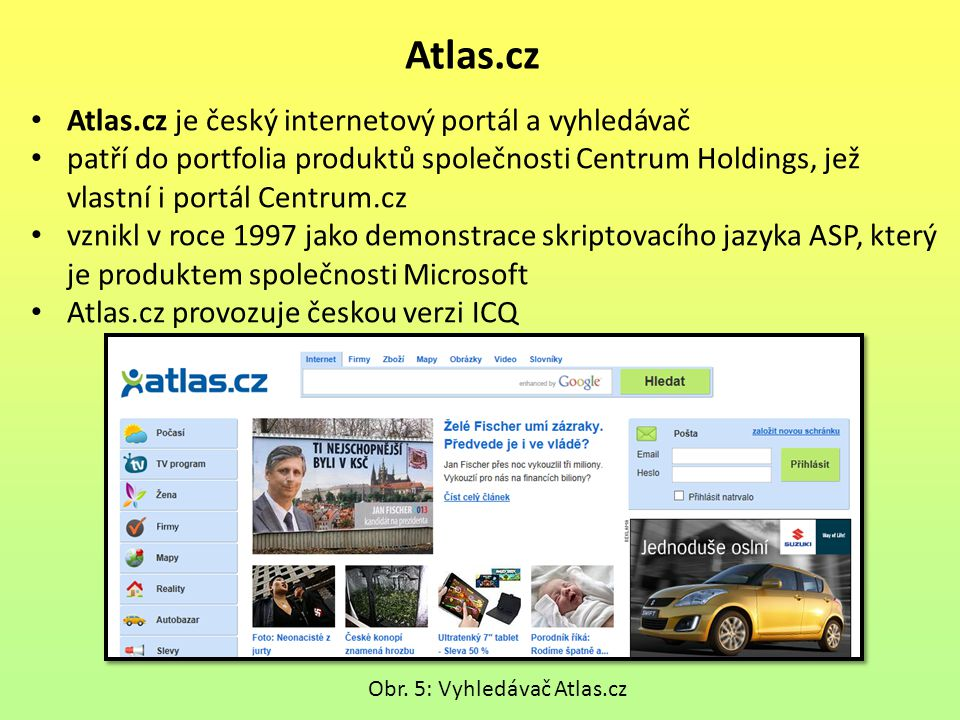 Atlas.cz Atlas.cz je český internetový portál a vyhledávač patří do portfolia produktů společnosti Centrum Holdings, jež vlastní i portál Centrum.cz vznikl v roce 1997 jako demonstrace skriptovacího jazyka ASP, který je produktem společnosti Microsoft Atlas.cz provozuje českou verzi ICQ Obr.