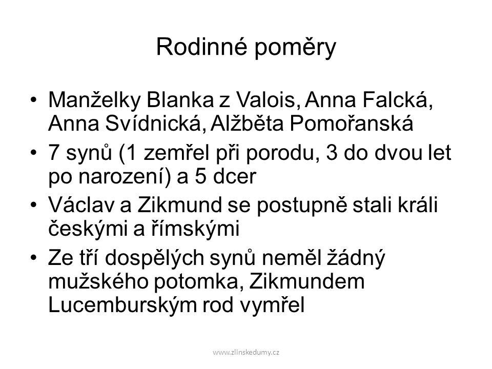 www.zlinskedumy.cz Rodinné poměry Manželky Blanka z Valois, Anna Falcká, Anna Svídnická, Alžběta Pomořanská 7 synů (1 zemřel při porodu, 3 do dvou let