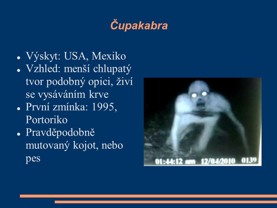 Čupakabra Výskyt: USA, Mexiko Vzhled: menší chlupatý tvor podobný opici, živí se vysáváním krve První zmínka: 1995, Portoriko Pravděpodobně mutovaný kojot, nebo pes