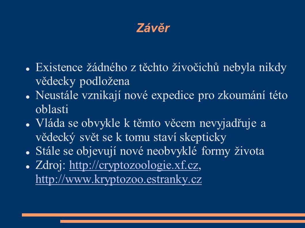 Závěr Existence žádného z těchto živočichů nebyla nikdy vědecky podložena Neustále vznikají nové expedice pro zkoumání této oblasti Vláda se obvykle k těmto věcem nevyjadřuje a vědecký svět se k tomu staví skepticky Stále se objevují nové neobvyklé formy života Zdroj: http://cryptozoologie.xf.cz, http://www.kryptozoo.estranky.czhttp://cryptozoologie.xf.cz http://www.kryptozoo.estranky.cz