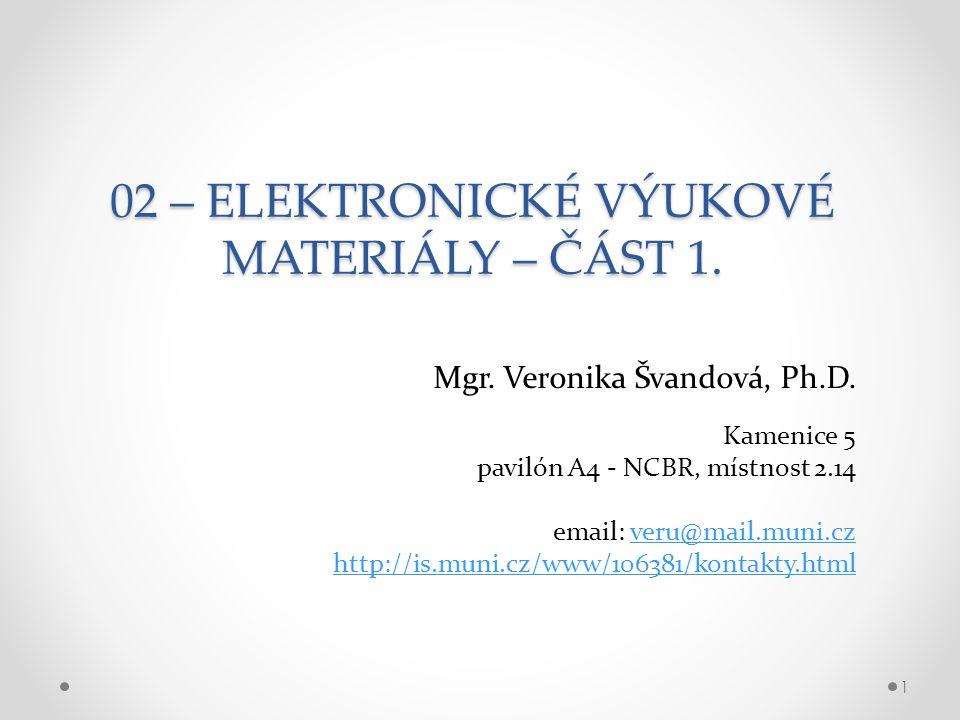 02 – ELEKTRONICKÉ VÝUKOVÉ MATERIÁLY – ČÁST 1. Mgr. Veronika Švandová, Ph.D. 1 Kamenice 5 pavilón A4 - NCBR, místnost 2.14 email: veru@mail.muni.czveru