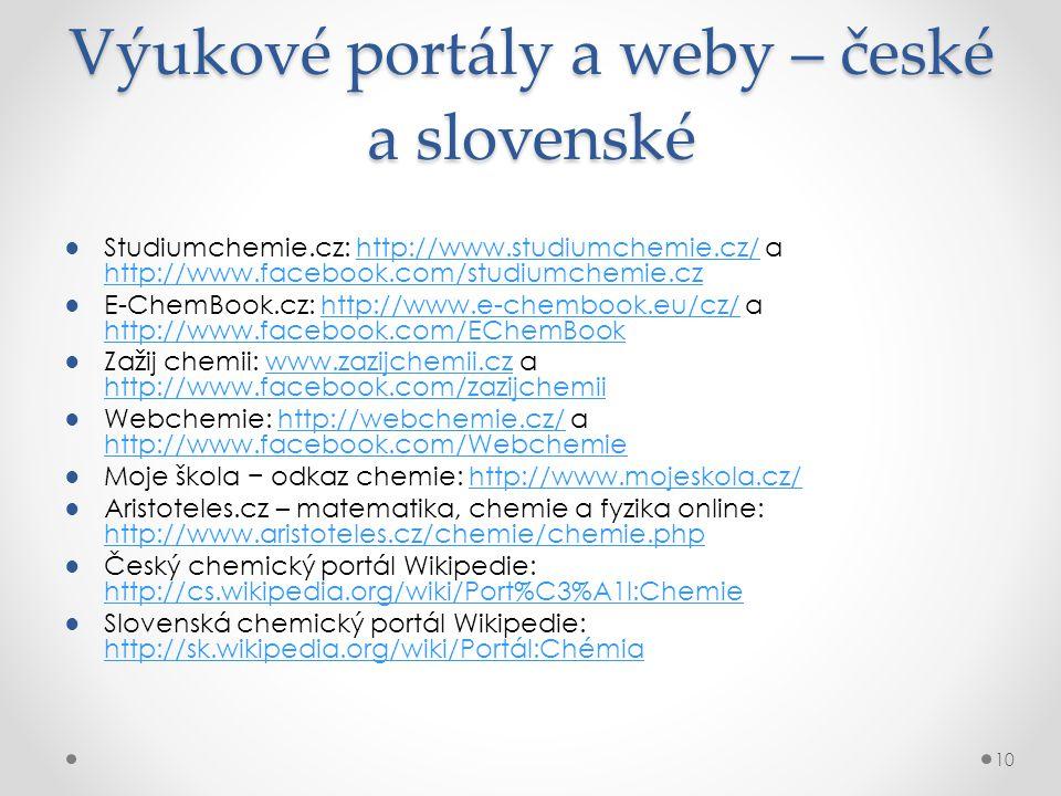 Výukové portály a weby – české a slovenské ●Studiumchemie.cz: http://www.studiumchemie.cz/ a http://www.facebook.com/studiumchemie.czhttp://www.studiumchemie.cz/ http://www.facebook.com/studiumchemie.cz ●E-ChemBook.cz: http://www.e-chembook.eu/cz/ a http://www.facebook.com/EChemBookhttp://www.e-chembook.eu/cz/ http://www.facebook.com/EChemBook ●Zažij chemii: www.zazijchemii.cz a http://www.facebook.com/zazijchemiiwww.zazijchemii.cz http://www.facebook.com/zazijchemii ●Webchemie: http://webchemie.cz/ a http://www.facebook.com/Webchemiehttp://webchemie.cz/ http://www.facebook.com/Webchemie ●Moje škola − odkaz chemie: http://www.mojeskola.cz/http://www.mojeskola.cz/ ●Aristoteles.cz – matematika, chemie a fyzika online: http://www.aristoteles.cz/chemie/chemie.php http://www.aristoteles.cz/chemie/chemie.php ●Český chemický portál Wikipedie: http://cs.wikipedia.org/wiki/Port%C3%A1l:Chemie http://cs.wikipedia.org/wiki/Port%C3%A1l:Chemie ●Slovenská chemický portál Wikipedie: http://sk.wikipedia.org/wiki/Portál:Chémia http://sk.wikipedia.org/wiki/Portál:Chémia 10