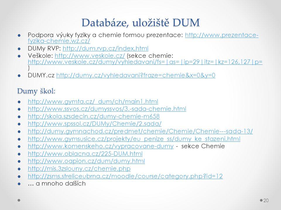 Databáze, uložiště DUM ●Podpora výuky fyziky a chemie formou prezentace: http://www.prezentace- fyzika-chemie.wz.cz/http://www.prezentace- fyzika-chemie.wz.cz/ ●DUMy RVP: http://dum.rvp.cz/index.htmlhttp://dum.rvp.cz/index.html ●Veškole: http://www.veskole.cz/ (sekce chemie: http://www.veskole.cz/dumy/vyhledavani/fs=|as=|ip=29|itz=|kz=126,127|p= )http://www.veskole.cz/ http://www.veskole.cz/dumy/vyhledavani/fs=|as=|ip=29|itz=|kz=126,127|p= ●DUMY.cz http://dumy.cz/vyhledavani?fraze=chemie&x=0&y=0http://dumy.cz/vyhledavani?fraze=chemie&x=0&y=0 Dumy škol: ●http://www.gymta.cz/_dum/ch/main1.htmlhttp://www.gymta.cz/_dum/ch/main1.html ●http://www.ssvos.cz/dumyssvos/3.-sada-chemie.htmlhttp://www.ssvos.cz/dumyssvos/3.-sada-chemie.html ●http://skola.szsdecin.cz/dumy-chemie-m658http://skola.szsdecin.cz/dumy-chemie-m658 ●http://www.spssol.cz/DUMy/Chemie/2.sada/http://www.spssol.cz/DUMy/Chemie/2.sada/ ●http://dumy.gymnachod.cz/predmet/chemie/Chemie/Chemie---sada-13/http://dumy.gymnachod.cz/predmet/chemie/Chemie/Chemie---sada-13/ ●http://www.gymsusice.cz/projekty/eu_penize_ss/dumy_ke_stazeni.htmlhttp://www.gymsusice.cz/projekty/eu_penize_ss/dumy_ke_stazeni.html ●http://www.komenskeho.cz/vypracovane-dumy - sekce Chemiehttp://www.komenskeho.cz/vypracovane-dumy ●http://www.oblacna.cz/225-DUM.htmlhttp://www.oblacna.cz/225-DUM.html ●http://www.oapion.cz/dum/dumy.htmlhttp://www.oapion.cz/dum/dumy.html ●http://mis.3zslouny.cz/chemie.phphttp://mis.3zslouny.cz/chemie.php ●http://zsms.streliceubrna.cz/moodle/course/category.php?id=12http://zsms.streliceubrna.cz/moodle/course/category.php?id=12 ●… a mnoho dalších 20