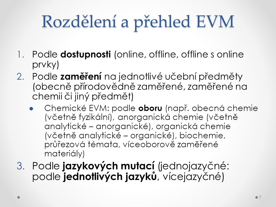 Rozdělení a přehled EVM 1.Podle dostupnosti (online, offline, offline s online prvky) 2.Podle zaměření na jednotlivé učební předměty (obecně přírodovědně zaměřené, zaměřené na chemii či jiný předmět) ●Chemické EVM: podle oboru (např.