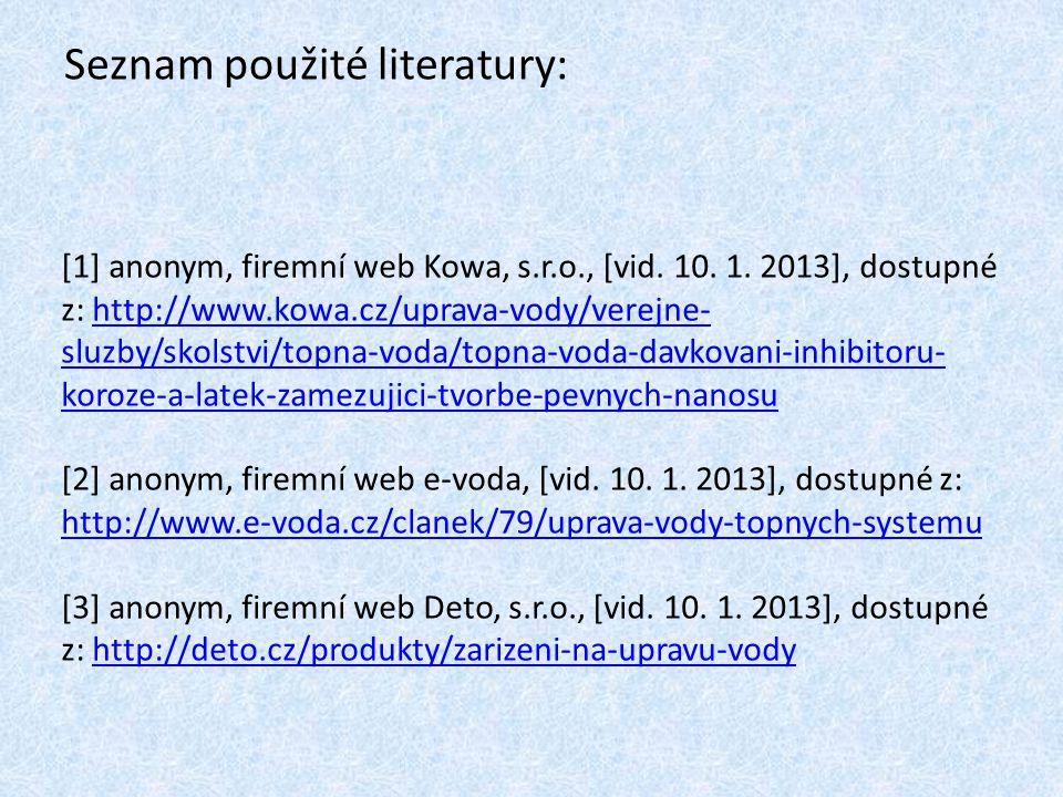 Seznam použité literatury: [1] anonym, firemní web Kowa, s.r.o., [vid. 10. 1. 2013], dostupné z: http://www.kowa.cz/uprava-vody/verejne- sluzby/skolst