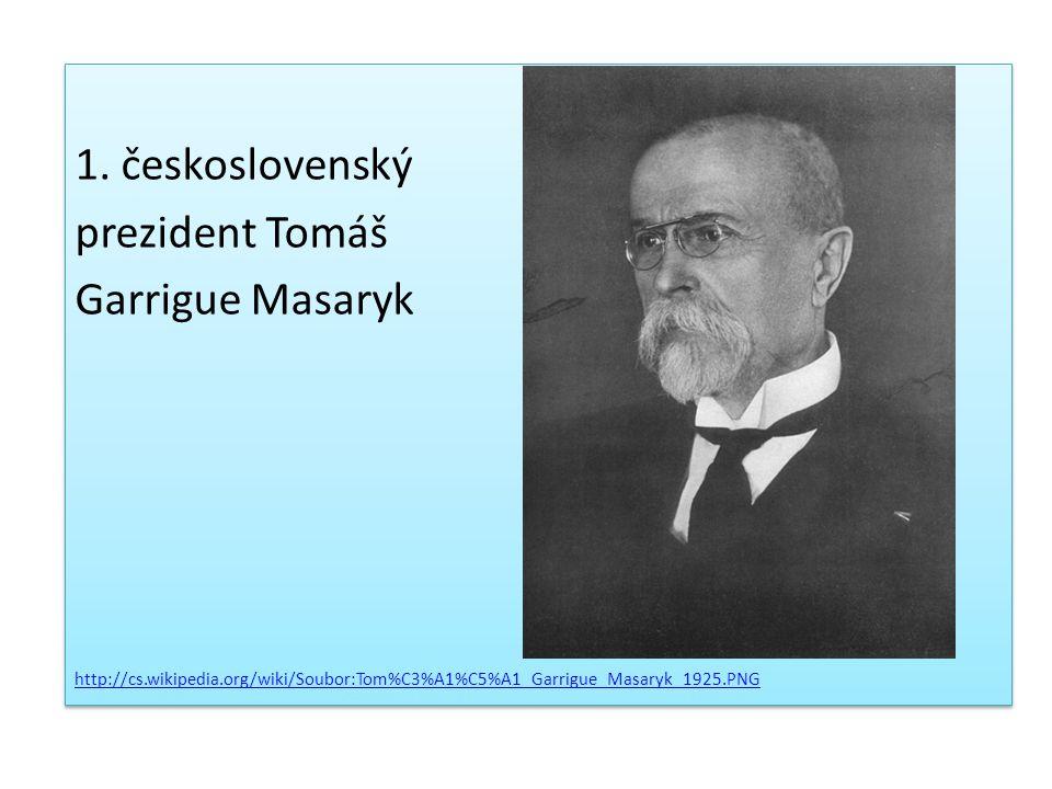 1. československý prezident Tomáš Garrigue Masaryk http://cs.wikipedia.org/wiki/Soubor:Tom%C3%A1%C5%A1_Garrigue_Masaryk_1925.PNG 1. československý pre