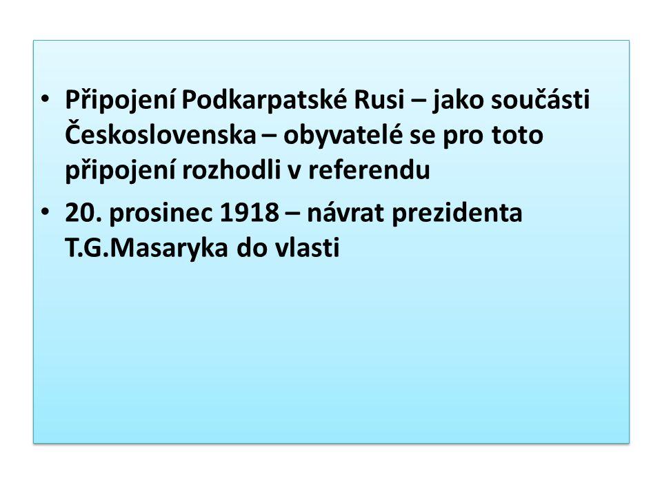 Připojení Podkarpatské Rusi – jako součásti Československa – obyvatelé se pro toto připojení rozhodli v referendu 20. prosinec 1918 – návrat prezident