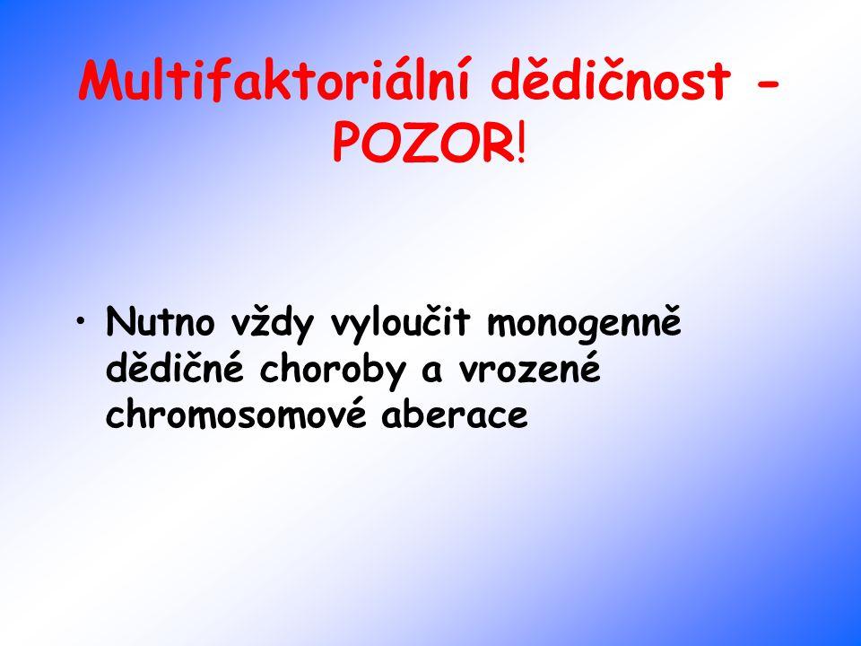Multifaktoriální dědičnost - POZOR! Nutno vždy vyloučit monogenně dědičné choroby a vrozené chromosomové aberace