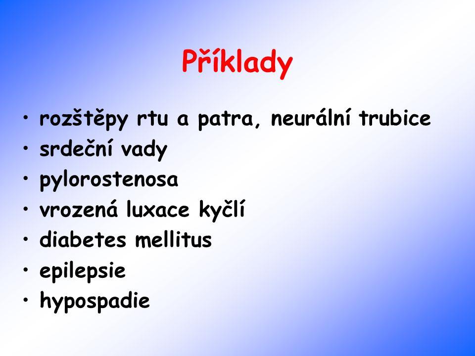 Příklady rozštěpy rtu a patra, neurální trubice srdeční vady pylorostenosa vrozená luxace kyčlí diabetes mellitus epilepsie hypospadie
