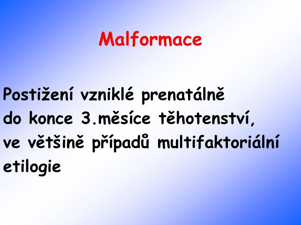 Malformace Postižení vzniklé prenatálně do konce 3.měsíce těhotenství, ve většině případů multifaktoriální etilogie