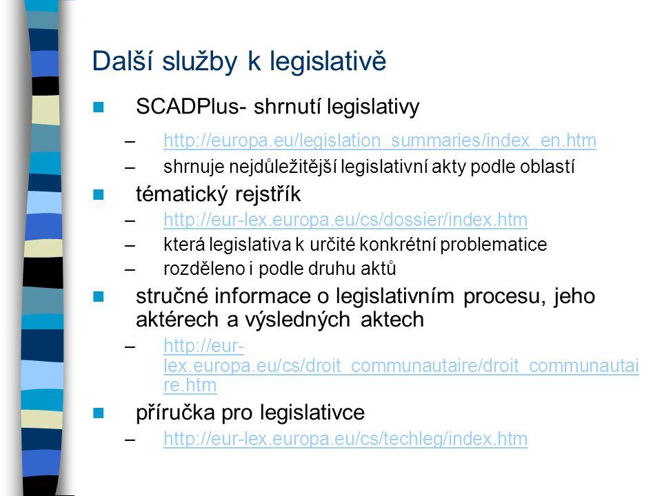 Další služby k legislativě SCADPlus- shrnutí legislativy –http://europa.eu/legislation_summaries/index_en.htmhttp://europa.eu/legislation_summaries/index_en.htm –shrnuje nejdůležitější legislativní akty podle oblastí tématický rejstřík –http://eur-lex.europa.eu/cs/dossier/index.htmhttp://eur-lex.europa.eu/cs/dossier/index.htm –která legislativa k určité konkrétní problematice –rozděleno i podle druhu aktů stručné informace o legislativním procesu, jeho aktérech a výsledných aktech –http://eur- lex.europa.eu/cs/droit_communautaire/droit_communautai re.htmhttp://eur- lex.europa.eu/cs/droit_communautaire/droit_communautai re.htm příručka pro legislativce –http://eur-lex.europa.eu/cs/techleg/index.htmhttp://eur-lex.europa.eu/cs/techleg/index.htm