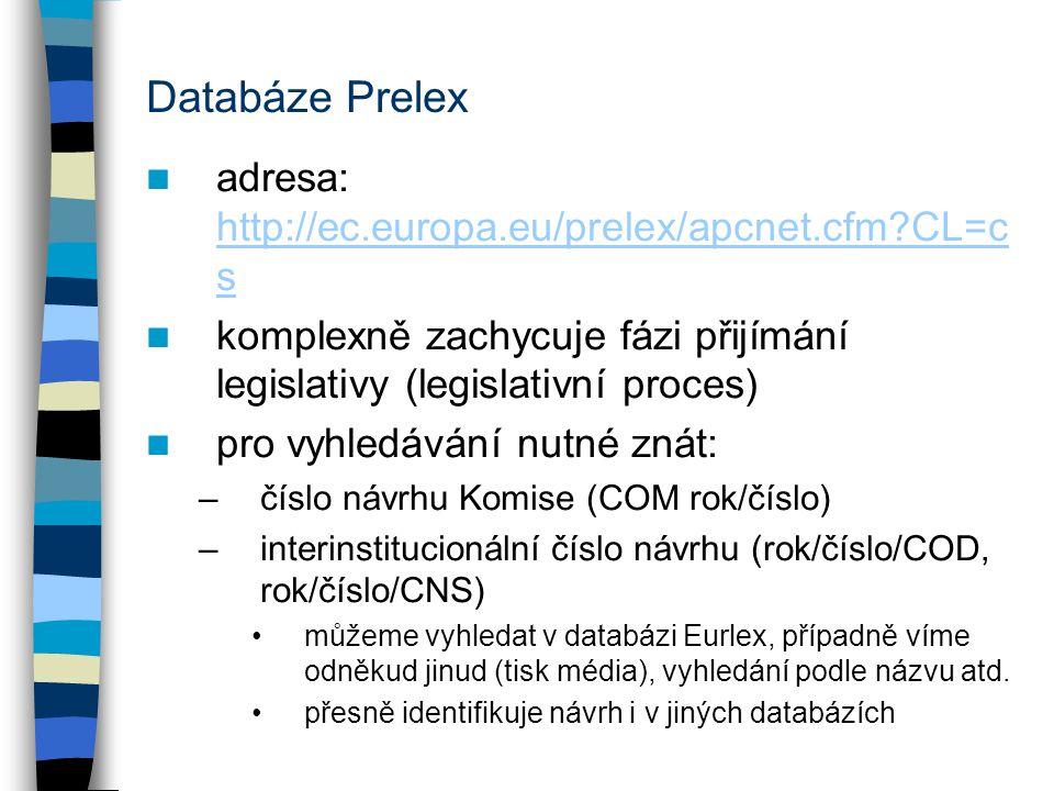 Databáze Prelex adresa: http://ec.europa.eu/prelex/apcnet.cfm CL=c s http://ec.europa.eu/prelex/apcnet.cfm CL=c s komplexně zachycuje fázi přijímání legislativy (legislativní proces) pro vyhledávání nutné znát: –číslo návrhu Komise (COM rok/číslo) –interinstitucionální číslo návrhu (rok/číslo/COD, rok/číslo/CNS) můžeme vyhledat v databázi Eurlex, případně víme odněkud jinud (tisk média), vyhledání podle názvu atd.