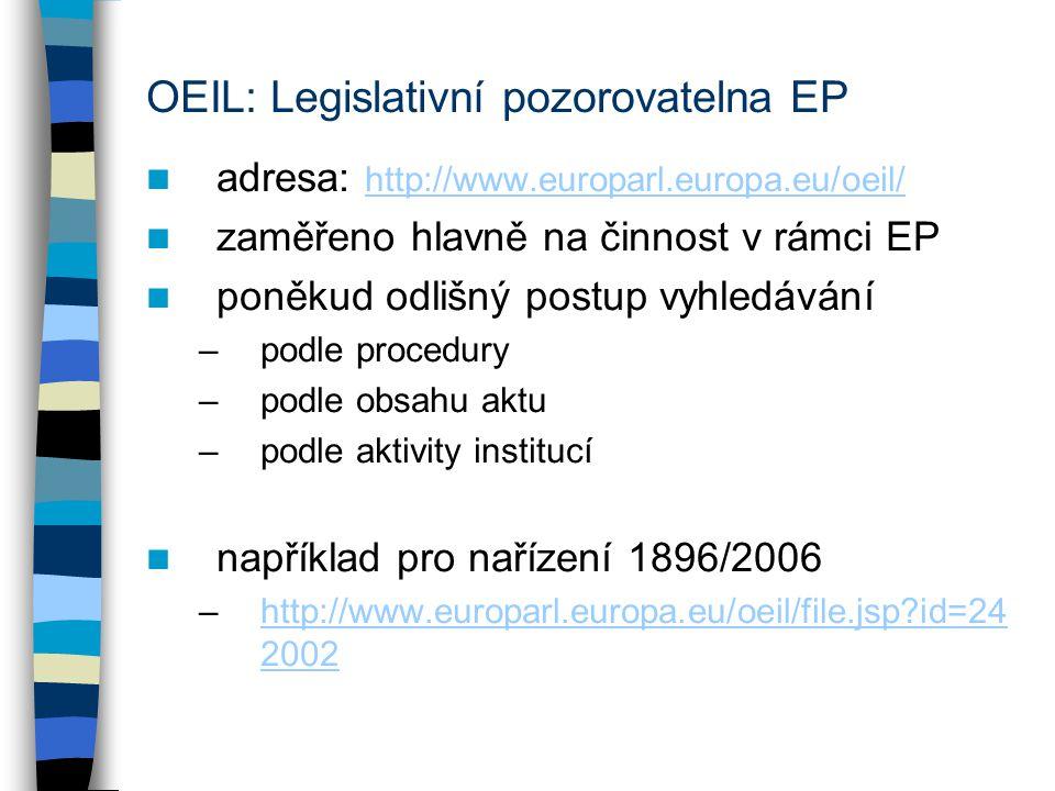OEIL: Legislativní pozorovatelna EP adresa: http://www.europarl.europa.eu/oeil/ http://www.europarl.europa.eu/oeil/ zaměřeno hlavně na činnost v rámci EP poněkud odlišný postup vyhledávání –podle procedury –podle obsahu aktu –podle aktivity institucí například pro nařízení 1896/2006 –http://www.europarl.europa.eu/oeil/file.jsp id=24 2002http://www.europarl.europa.eu/oeil/file.jsp id=24 2002