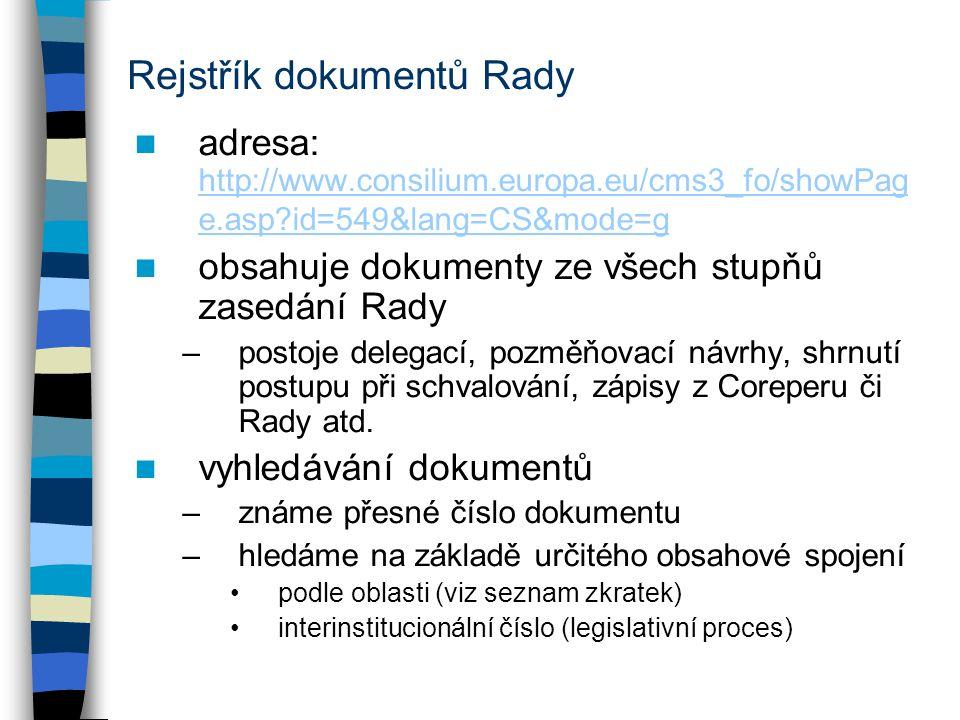 Rejstřík dokumentů Rady adresa: http://www.consilium.europa.eu/cms3_fo/showPag e.asp id=549&lang=CS&mode=g http://www.consilium.europa.eu/cms3_fo/showPag e.asp id=549&lang=CS&mode=g obsahuje dokumenty ze všech stupňů zasedání Rady –postoje delegací, pozměňovací návrhy, shrnutí postupu při schvalování, zápisy z Coreperu či Rady atd.