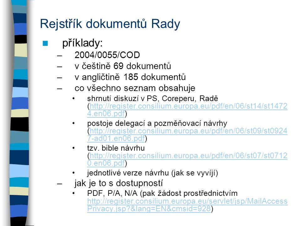 Rejstřík dokumentů Rady příklady: –2004/0055/COD –v češtině 69 dokumentů –v angličtině 185 dokumentů –co všechno seznam obsahuje shrnutí diskuzí v PS, Coreperu, Radě (http://register.consilium.europa.eu/pdf/en/06/st14/st1472 4.en06.pdf)http://register.consilium.europa.eu/pdf/en/06/st14/st1472 4.en06.pdf postoje delegací a pozměňovací návrhy (http://register.consilium.europa.eu/pdf/en/06/st09/st0924 7-ad01.en06.pdf)http://register.consilium.europa.eu/pdf/en/06/st09/st0924 7-ad01.en06.pdf tzv.