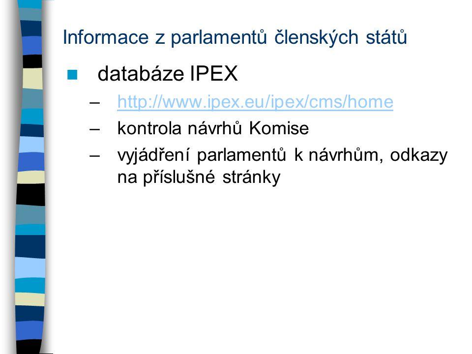 Informace z parlamentů členských států databáze IPEX –http://www.ipex.eu/ipex/cms/homehttp://www.ipex.eu/ipex/cms/home –kontrola návrhů Komise –vyjádření parlamentů k návrhům, odkazy na příslušné stránky