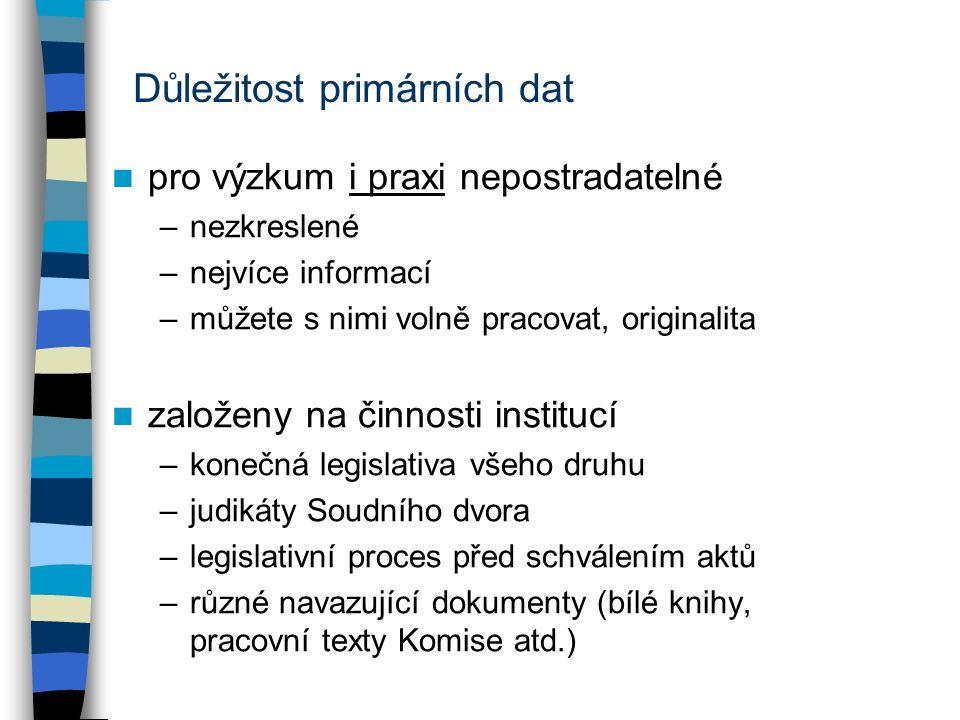 Důležitost primárních dat pro výzkum i praxi nepostradatelné –nezkreslené –nejvíce informací –můžete s nimi volně pracovat, originalita založeny na činnosti institucí –konečná legislativa všeho druhu –judikáty Soudního dvora –legislativní proces před schválením aktů –různé navazující dokumenty (bílé knihy, pracovní texty Komise atd.)