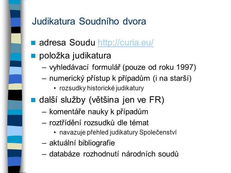 Judikatura Soudního dvora adresa Soudu http://curia.eu/http://curia.eu/ položka judikatura –vyhledávací formulář (pouze od roku 1997) –numerický přístup k případům (i na starší) rozsudky historické judikatury další služby (většina jen ve FR) –komentáře nauky k případům –roztřídění rozsudků dle témat navazuje přehled judikatury Společenství –aktuální bibliografie –databáze rozhodnutí národních soudů
