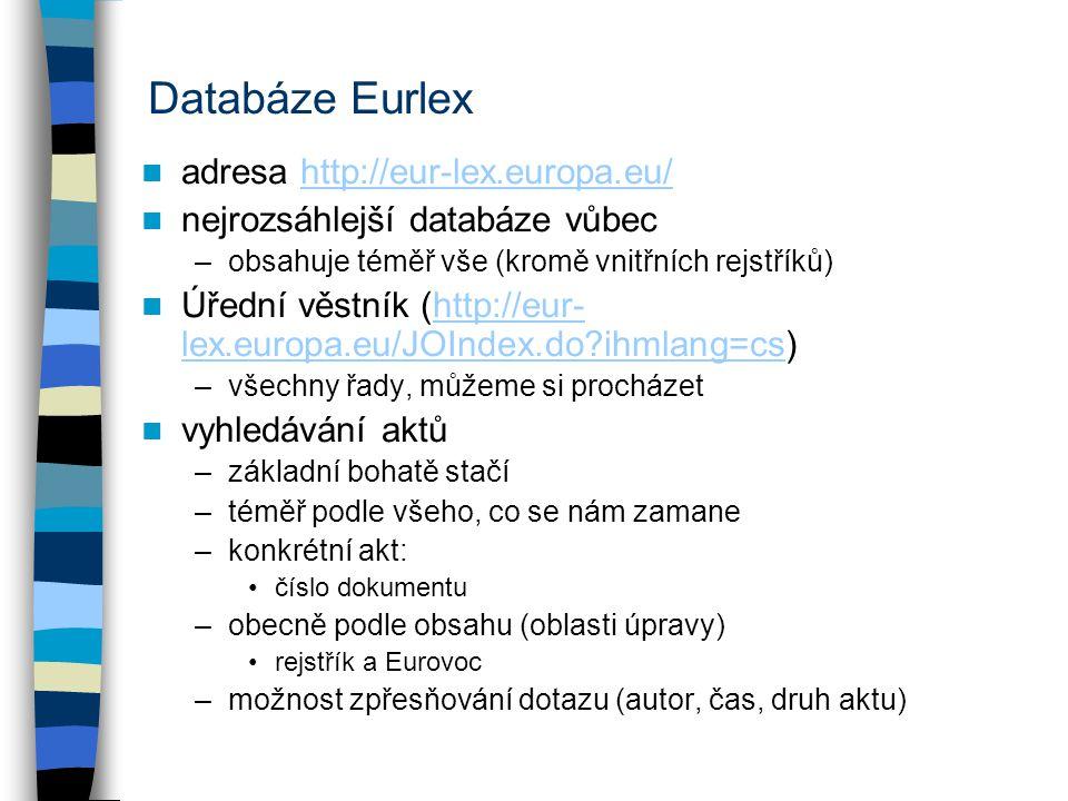 Databáze Eurlex adresa http://eur-lex.europa.eu/http://eur-lex.europa.eu/ nejrozsáhlejší databáze vůbec –obsahuje téměř vše (kromě vnitřních rejstříků) Úřední věstník (http://eur- lex.europa.eu/JOIndex.do ihmlang=cs)http://eur- lex.europa.eu/JOIndex.do ihmlang=cs –všechny řady, můžeme si procházet vyhledávání aktů –základní bohatě stačí –téměř podle všeho, co se nám zamane –konkrétní akt: číslo dokumentu –obecně podle obsahu (oblasti úpravy) rejstřík a Eurovoc –možnost zpřesňování dotazu (autor, čas, druh aktu)