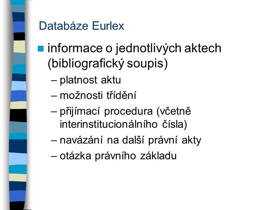 Databáze Eurlex informace o jednotlivých aktech (bibliografický soupis) –platnost aktu –možnosti třídění –přijímací procedura (včetně interinstitucionálního čísla) –navázání na další právní akty –otázka právního základu