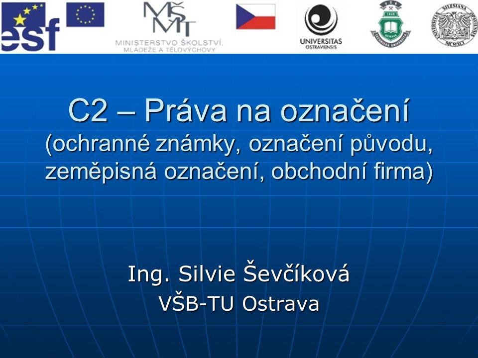 C2 – Práva na označení (ochranné známky, označení původu, zeměpisná označení, obchodní firma) Ing. Silvie Ševčíková VŠB-TU Ostrava