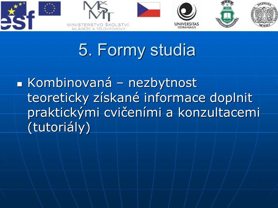 5. Formy studia Kombinovaná – nezbytnost teoreticky získané informace doplnit praktickými cvičeními a konzultacemi (tutoriály) Kombinovaná – nezbytnos