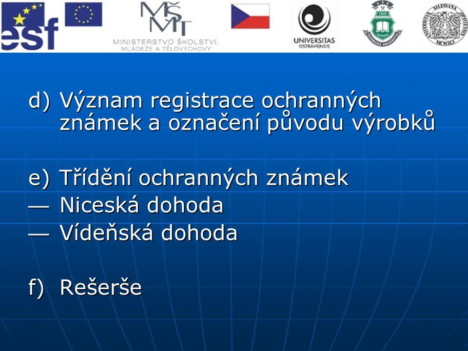 d)Význam registrace ochranných známek a označení původu výrobků e)Třídění ochranných známek — Niceská dohoda — Vídeňská dohoda f)Rešerše