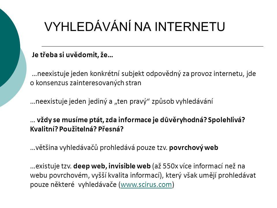 """VYHLEDÁVÁNÍ NA INTERNETU Je třeba si uvědomit, že… …neexistuje jeden konkrétní subjekt odpovědný za provoz internetu, jde o konsenzus zainteresovaných stran …neexistuje jeden jediný a """"ten pravý způsob vyhledávání … vždy se musíme ptát, zda informace je důvěryhodná."""