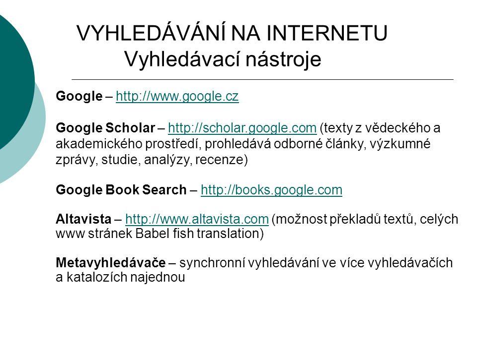 VYHLEDÁVÁNÍ NA INTERNETU Vyhledávací nástroje Google – http://www.google.czhttp://www.google.cz Google Scholar – http://scholar.google.com (texty z vědeckého a akademického prostředí, prohledává odborné články, výzkumné zprávy, studie, analýzy, recenze)http://scholar.google.com Google Book Search – http://books.google.comhttp://books.google.com Altavista – http://www.altavista.com (možnost překladů textů, celých www stránek Babel fish translation)http://www.altavista.com Metavyhledávače – synchronní vyhledávání ve více vyhledávačích a katalozích najednou