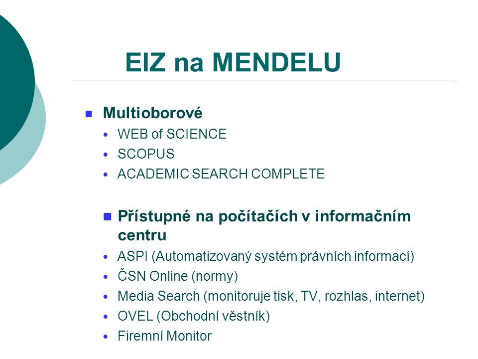 EIZ na MENDELU Multioborové WEB of SCIENCE SCOPUS ACADEMIC SEARCH COMPLETE Přístupné na počítačích v informačním centru ASPI (Automatizovaný systém právních informací) ČSN Online (normy) Media Search (monitoruje tisk, TV, rozhlas, internet) OVEL (Obchodní věstník) Firemní Monitor