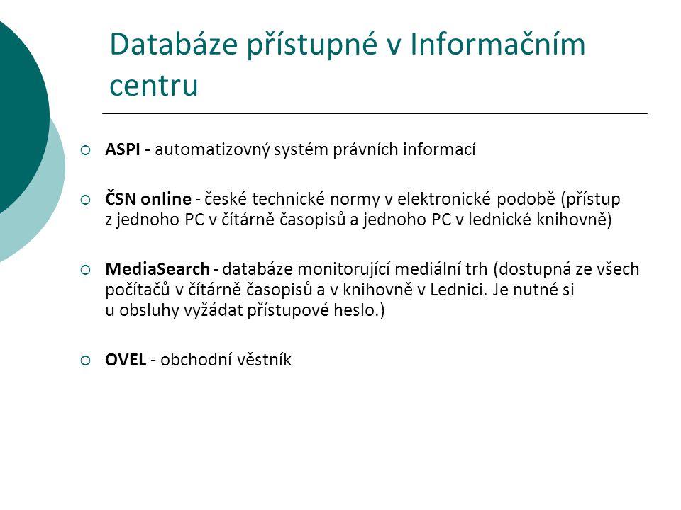 Databáze přístupné v Informačním centru  ASPI - automatizovný systém právních informací  ČSN online - české technické normy v elektronické podobě (přístup z jednoho PC v čítárně časopisů a jednoho PC v lednické knihovně)  MediaSearch - databáze monitorující mediální trh (dostupná ze všech počítačů v čítárně časopisů a v knihovně v Lednici.