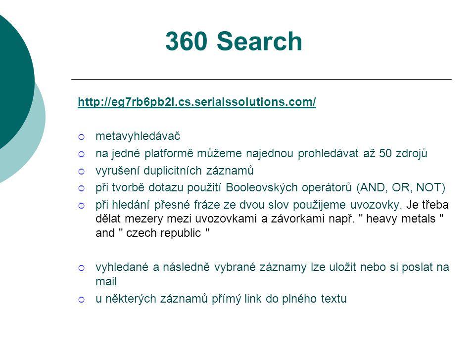 360 Search http://eg7rb6pb2l.cs.serialssolutions.com/  metavyhledávač  na jedné platformě můžeme najednou prohledávat až 50 zdrojů  vyrušení duplicitních záznamů  při tvorbě dotazu použití Booleovských operátorů (AND, OR, NOT)  při hledání přesné fráze ze dvou slov použijeme uvozovky.
