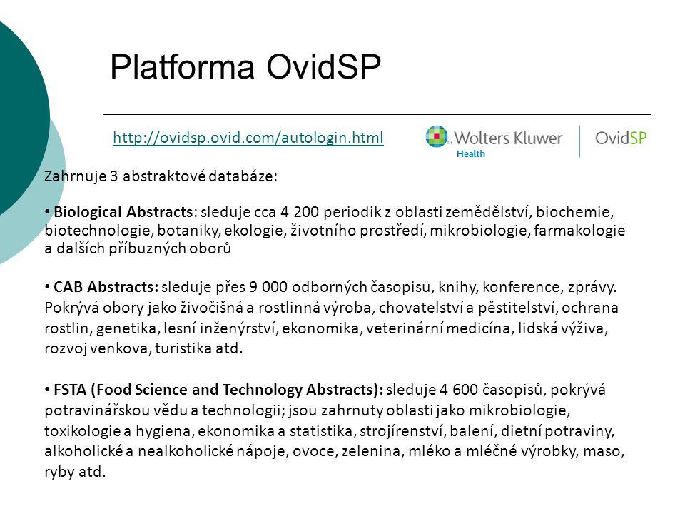 Platforma OvidSP http://ovidsp.ovid.com/autologin.html Zahrnuje 3 abstraktové databáze: Biological Abstracts: sleduje cca 4 200 periodik z oblasti zemědělství, biochemie, biotechnologie, botaniky, ekologie, životního prostředí, mikrobiologie, farmakologie a dalších příbuzných oborů CAB Abstracts: sleduje přes 9 000 odborných časopisů, knihy, konference, zprávy.