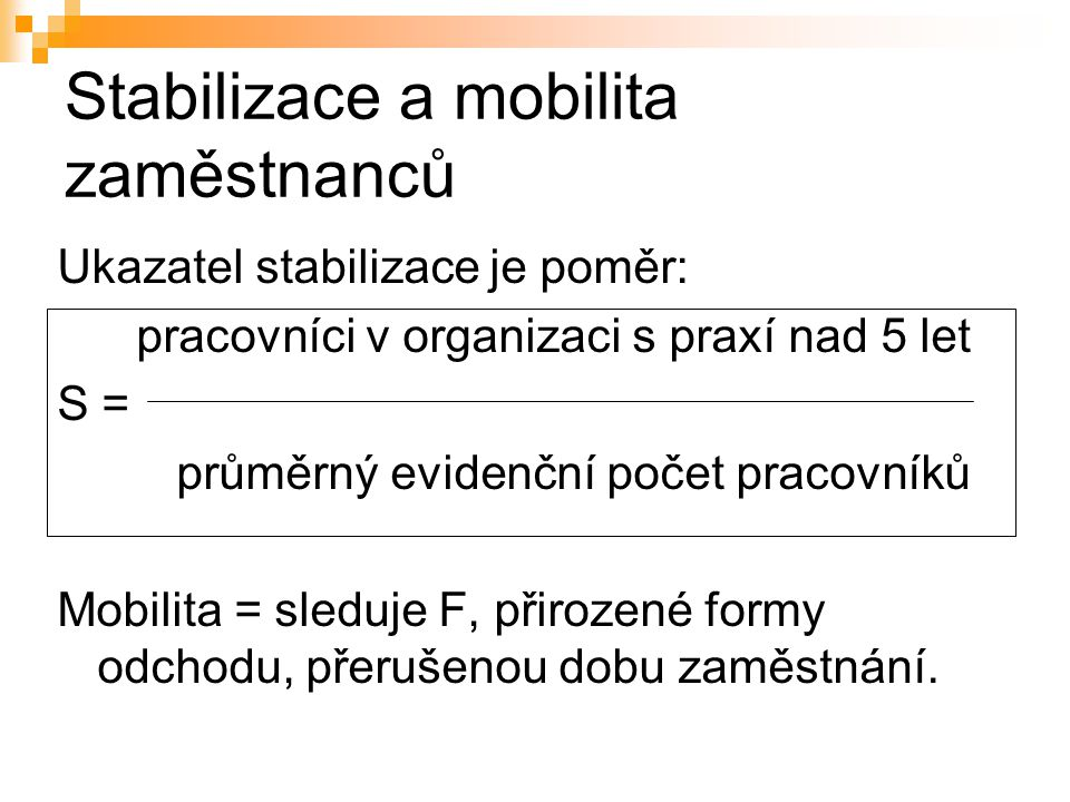 Stabilizace a mobilita zaměstnanců Ukazatel stabilizace je poměr: pracovníci v organizaci s praxí nad 5 let S = průměrný evidenční počet pracovníků Mo
