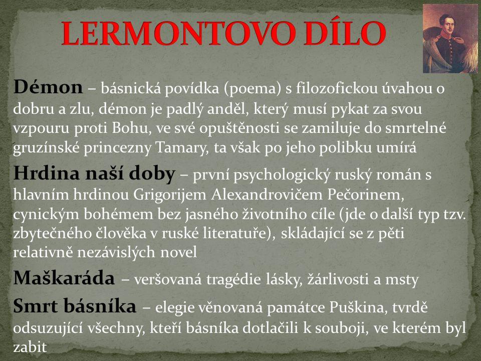 Démon – básnická povídka (poema) s filozofickou úvahou o dobru a zlu, démon je padlý anděl, který musí pykat za svou vzpouru proti Bohu, ve své opuštěnosti se zamiluje do smrtelné gruzínské princezny Tamary, ta však po jeho polibku umírá Hrdina naší doby – první psychologický ruský román s hlavním hrdinou Grigorijem Alexandrovičem Pečorinem, cynickým bohémem bez jasného životního cíle (jde o další typ tzv.