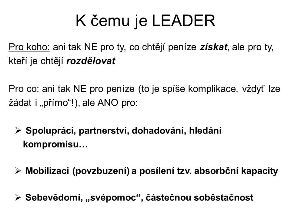 K čemu je LEADER Pro koho: ani tak NE pro ty, co chtějí peníze získat, ale pro ty, kteří je chtějí rozdělovat Pro co: ani tak NE pro peníze (to je spí
