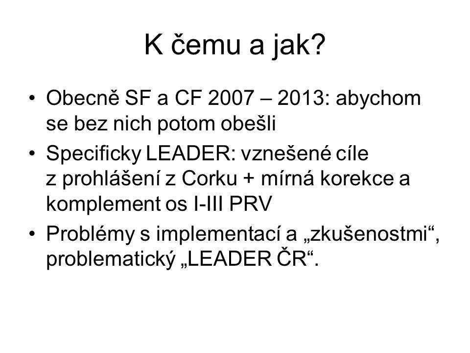 K čemu a jak? Obecně SF a CF 2007 – 2013: abychom se bez nich potom obešli Specificky LEADER: vznešené cíle z prohlášení z Corku + mírná korekce a kom