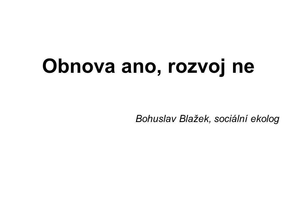 Obnova ano, rozvoj ne Bohuslav Blažek, sociální ekolog
